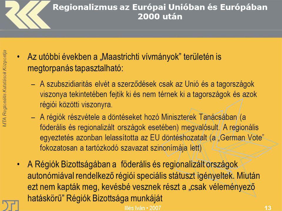 """MTA Regionális Kutatások Központja Illés Iván 2007 13 Regionalizmus az Európai Unióban és Európában 2000 után Az utóbbi években a """"Maastrichti vívmányok területén is megtorpanás tapasztalható: –A szubszidiaritás elvét a szerződések csak az Unió és a tagországok viszonya tekintetében fejtik ki és nem térnek ki a tagországok és azok régiói közötti viszonyra."""