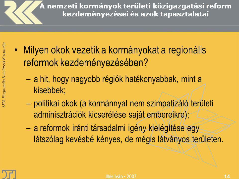 MTA Regionális Kutatások Központja Illés Iván 2007 14 A nemzeti kormányok területi közigazgatási reform kezdeményezései és azok tapasztalatai Milyen okok vezetik a kormányokat a regionális reformok kezdeményezésében.