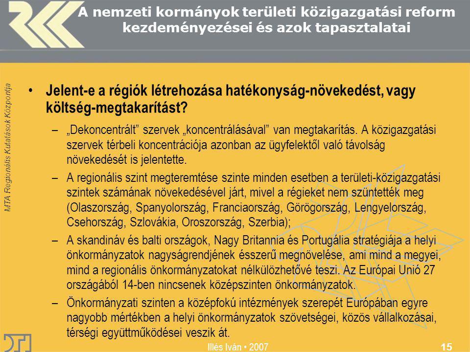 MTA Regionális Kutatások Központja Illés Iván 2007 15 A nemzeti kormányok területi közigazgatási reform kezdeményezései és azok tapasztalatai Jelent-e a régiók létrehozása hatékonyság-növekedést, vagy költség-megtakarítást.