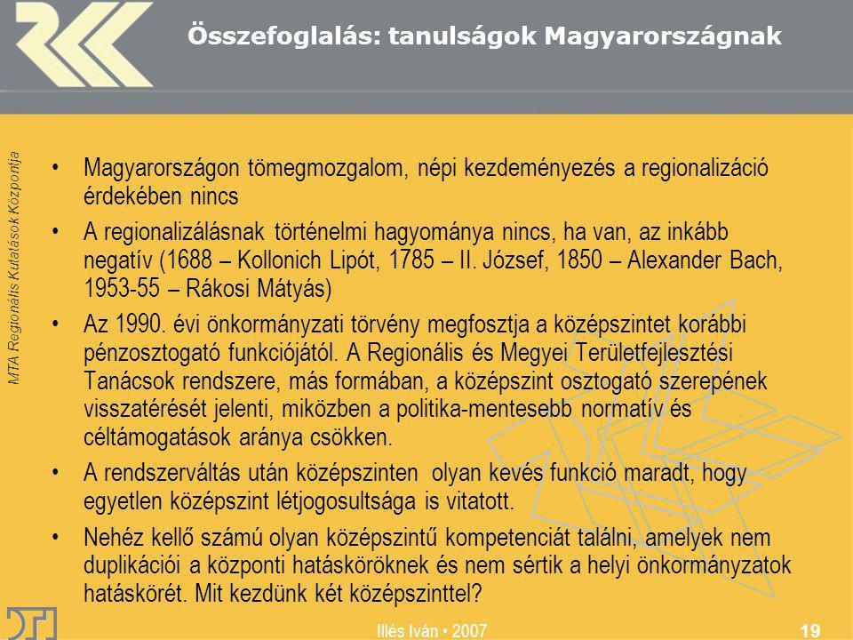 MTA Regionális Kutatások Központja Illés Iván 2007 19 Összefoglalás: tanulságok Magyarországnak Magyarországon tömegmozgalom, népi kezdeményezés a regionalizáció érdekében nincs A regionalizálásnak történelmi hagyománya nincs, ha van, az inkább negatív (1688 – Kollonich Lipót, 1785 – II.