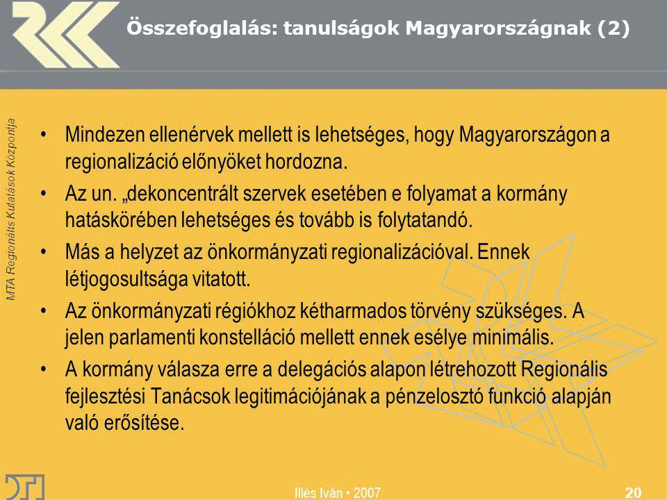 MTA Regionális Kutatások Központja Illés Iván 2007 20 Összefoglalás: tanulságok Magyarországnak (2) Mindezen ellenérvek mellett is lehetséges, hogy Magyarországon a regionalizáció előnyöket hordozna.