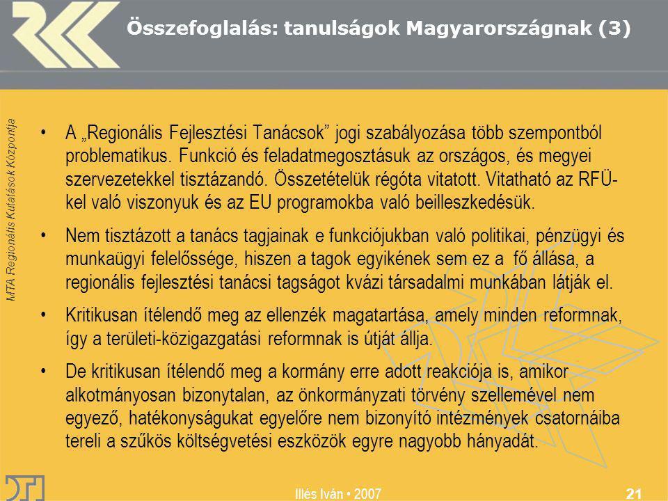 """MTA Regionális Kutatások Központja Illés Iván 2007 21 Összefoglalás: tanulságok Magyarországnak (3) A """"Regionális Fejlesztési Tanácsok jogi szabályozása több szempontból problematikus."""