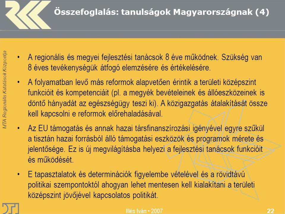 MTA Regionális Kutatások Központja Illés Iván 2007 22 Összefoglalás: tanulságok Magyarországnak (4) A regionális és megyei fejlesztési tanácsok 8 éve működnek.