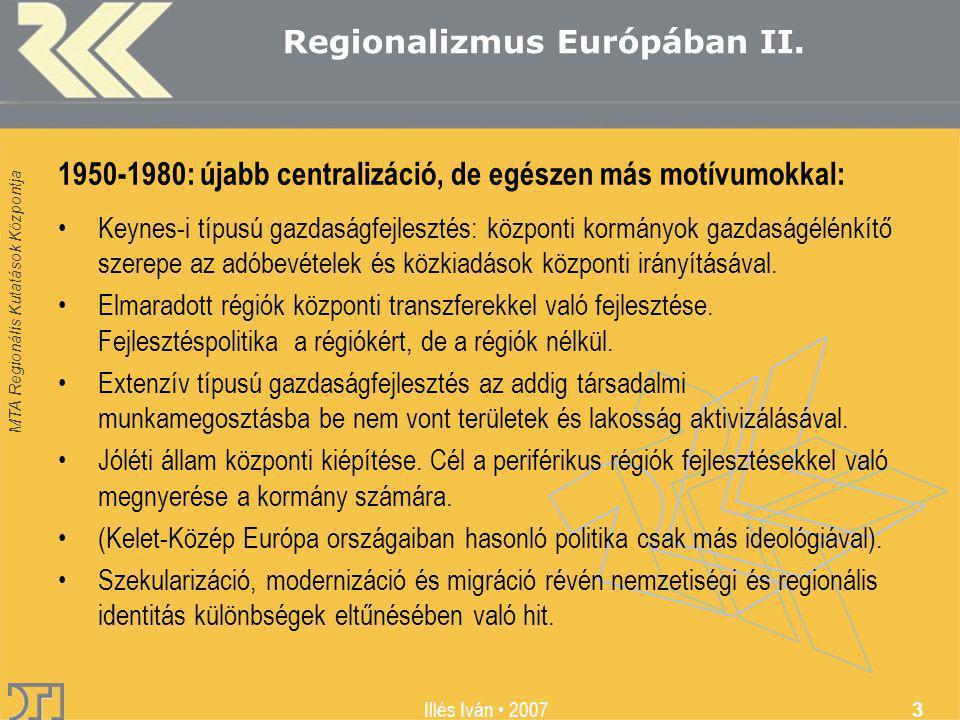 MTA Regionális Kutatások Központja Illés Iván 2007 3 Regionalizmus Európában II. 1950-1980: újabb centralizáció, de egészen más motívumokkal: Keynes-i