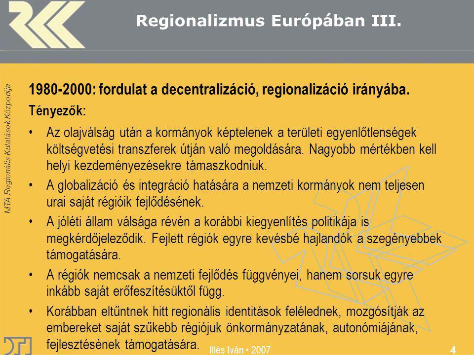 MTA Regionális Kutatások Központja Illés Iván 2007 4 Regionalizmus Európában III. 1980-2000: fordulat a decentralizáció, regionalizáció irányába. Tény