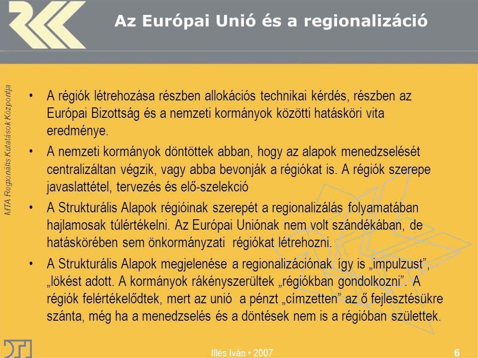 MTA Regionális Kutatások Központja Illés Iván 2007 6 Az Európai Unió és a regionalizáció A régiók létrehozása részben allokációs technikai kérdés, részben az Európai Bizottság és a nemzeti kormányok közötti hatásköri vita eredménye.
