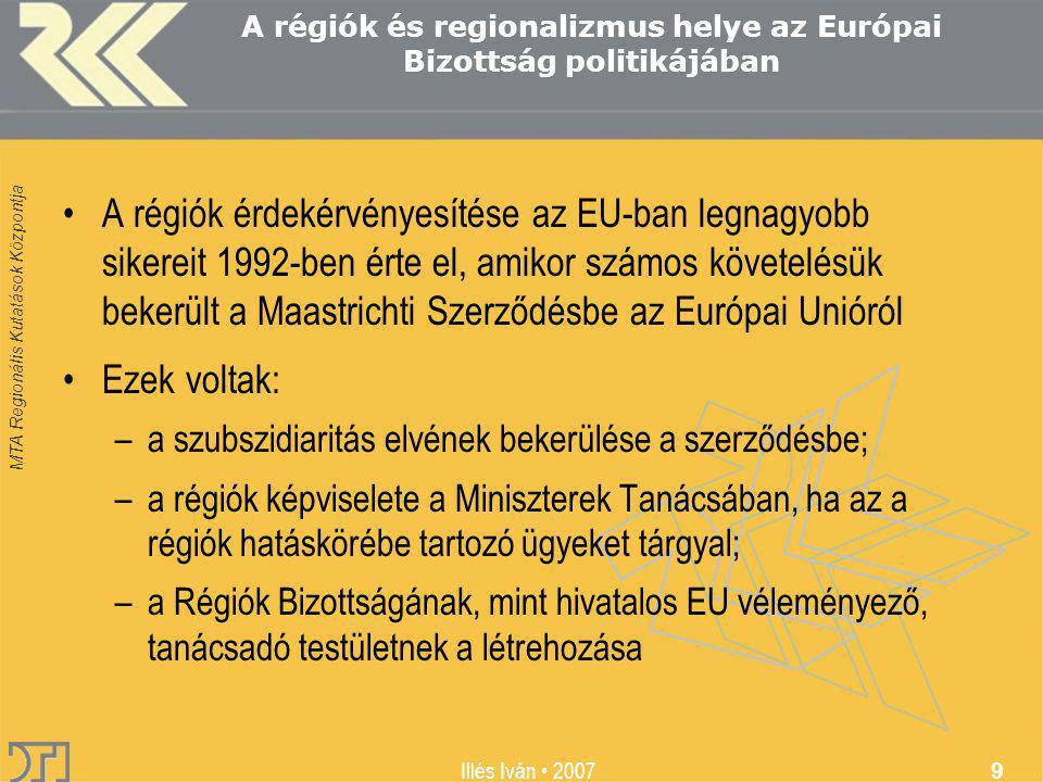 MTA Regionális Kutatások Központja Illés Iván 2007 9 A régiók és regionalizmus helye az Európai Bizottság politikájában A régiók érdekérvényesítése az EU-ban legnagyobb sikereit 1992-ben érte el, amikor számos követelésük bekerült a Maastrichti Szerződésbe az Európai Unióról Ezek voltak: –a szubszidiaritás elvének bekerülése a szerződésbe; –a régiók képviselete a Miniszterek Tanácsában, ha az a régiók hatáskörébe tartozó ügyeket tárgyal; –a Régiók Bizottságának, mint hivatalos EU véleményező, tanácsadó testületnek a létrehozása