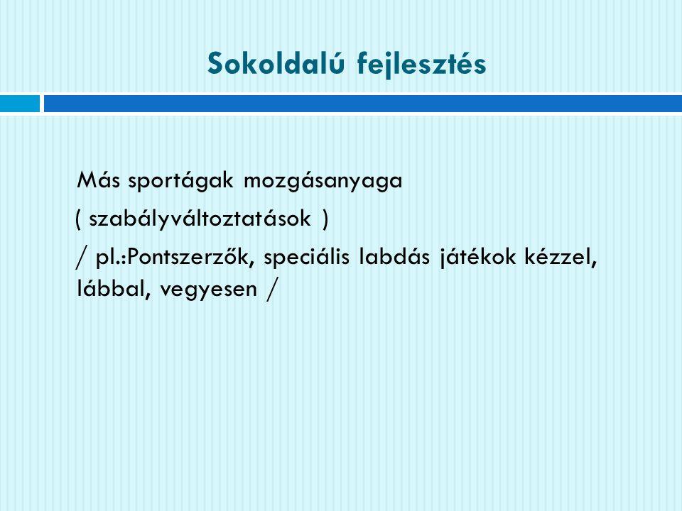 Sokoldalú fejlesztés Más sportágak mozgásanyaga ( szabályváltoztatások ) / pl.:Pontszerzők, speciális labdás játékok kézzel, lábbal, vegyesen /