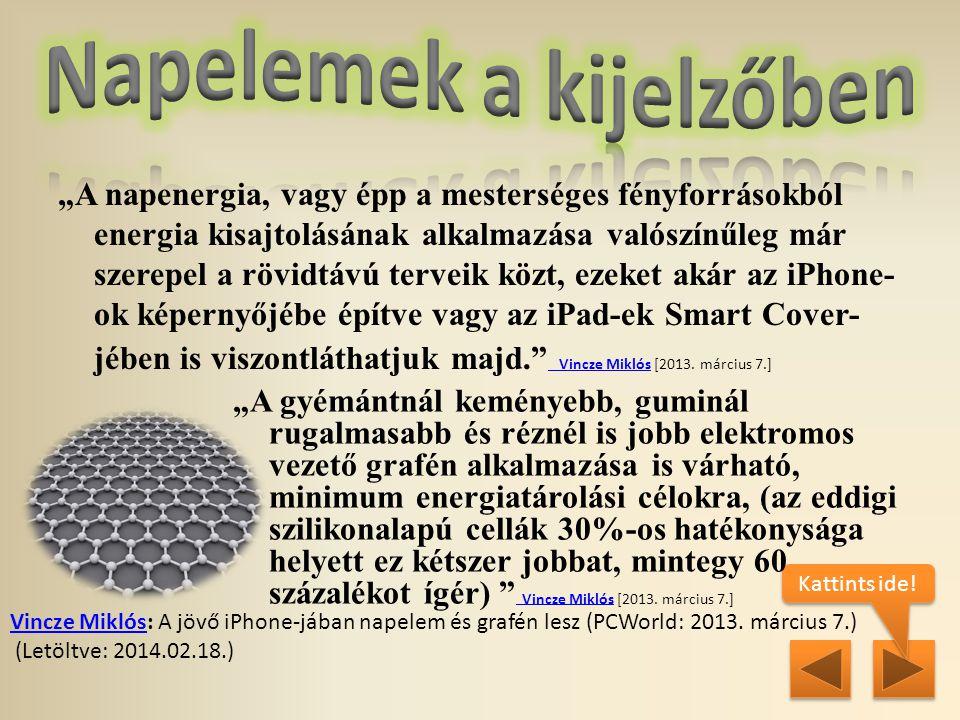"""""""A napenergia, vagy épp a mesterséges fényforrásokból energia kisajtolásának alkalmazása valószínűleg már szerepel a rövidtávú terveik közt, ezeket akár az iPhone- ok képernyőjébe építve vagy az iPad-ek Smart Cover- jében is viszontláthatjuk majd. Vincze Miklós [2013."""