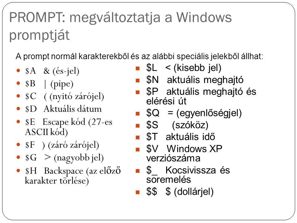 PROMPT: megváltoztatja a Windows promptját $A & (és-jel) $B | (pipe) $C ( (nyitó zárójel) $D Aktuális dátum $E Escape kód (27-es ASCII kód) $F ) (záró zárójel) $G > (nagyobb jel) $H Backspace (az el ő z ő karakter törlése) A prompt normál karakterekből és az alábbi speciális jelekből állhat: $L < (kisebb jel) $N aktuális meghajtó $P aktuális meghajtó és elérési út $Q = (egyenlőségjel) $S (szóköz) $T aktuális idő $V Windows XP verziószáma $_ Kocsivissza és soremelés $$ $ (dollárjel)