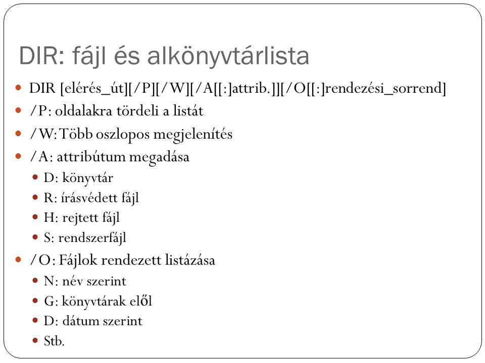 DIR: fájl és alkönyvtárlista DIR [elérés_út][/P][/W][/A[[:]attrib.]][/O[[:]rendezési_sorrend] /P: oldalakra tördeli a listát /W: Több oszlopos megjelenítés /A: attribútum megadása D: könyvtár R: írásvédett fájl H: rejtett fájl S: rendszerfájl /O: Fájlok rendezett listázása N: név szerint G: könyvtárak el ő l D: dátum szerint Stb.