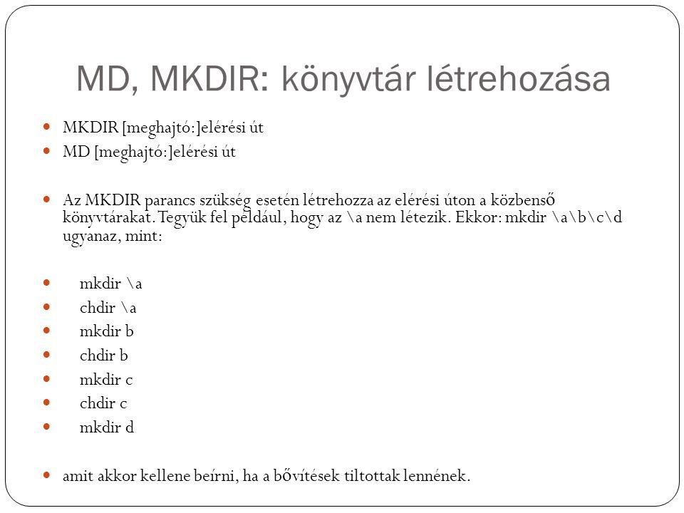 MD, MKDIR: könyvtár létrehozása MKDIR [meghajtó:]elérési út MD [meghajtó:]elérési út Az MKDIR parancs szükség esetén létrehozza az elérési úton a közbens ő könyvtárakat.