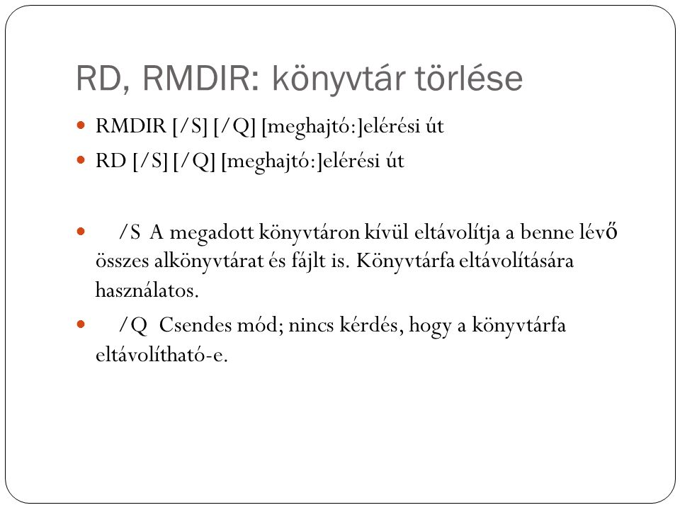 RD, RMDIR: könyvtár törlése RMDIR [/S] [/Q] [meghajtó:]elérési út RD [/S] [/Q] [meghajtó:]elérési út /S A megadott könyvtáron kívül eltávolítja a benne lév ő összes alkönyvtárat és fájlt is.