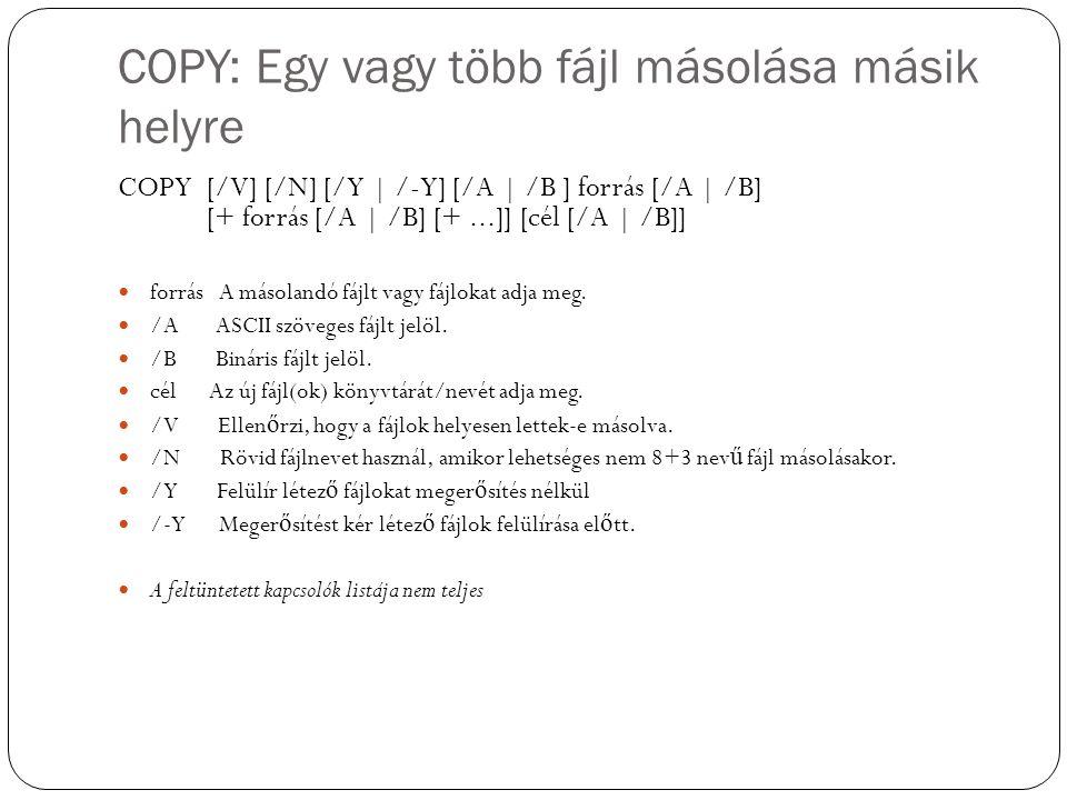 COPY: Egy vagy több fájl másolása másik helyre COPY [/V] [/N] [/Y | /-Y] [/A | /B ] forrás [/A | /B] [+ forrás [/A | /B] [+...]] [cél [/A | /B]] forrá