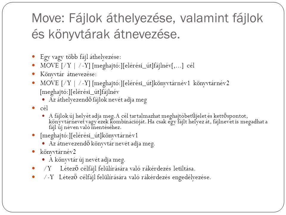 Move: Fájlok áthelyezése, valamint fájlok és könyvtárak átnevezése. Egy vagy több fájl áthelyezése: MOVE [/Y | /-Y] [meghajtó:][elérési_út]fájlnév[,..