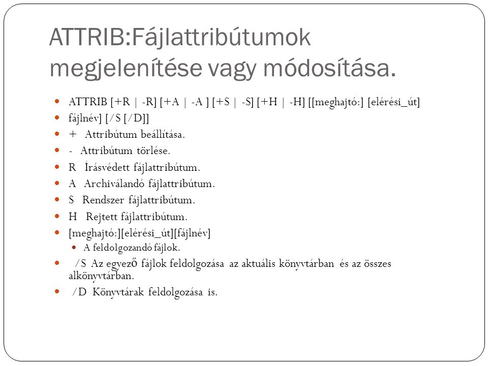 ATTRIB:Fájlattribútumok megjelenítése vagy módosítása. ATTRIB [+R | -R] [+A | -A ] [+S | -S] [+H | -H] [[meghajtó:] [elérési_út] fájlnév] [/S [/D]] +
