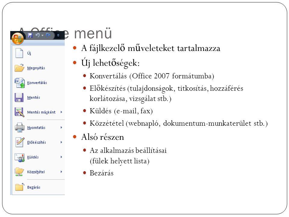 A Office menü A fájlkezel ő m ű veleteket tartalmazza Új lehet ő ségek: Konvertálás (Office 2007 formátumba) El ő készítés (tulajdonságok, titkosítás, hozzáférés korlátozása, vizsgálat stb.) Küldés (e-mail, fax) Közzététel (webnapló, dokumentum-munkaterület stb.) Alsó részen Az alkalmazás beállításai (fülek helyett lista) Bezárás