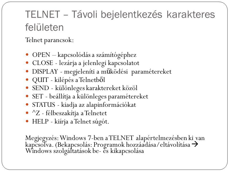 TELNET – Távoli bejelentkezés karakteres felületen Telnet parancsok: OPEN – kapcsolódás a számítógéphez CLOSE - lezárja a jelenlegi kapcsolatot DISPLAY - megjeleníti a m ű ködési paramétereket QUIT - kilépés a Telnetb ő l SEND - különleges karaktereket közöl SET - beállítja a különleges paramétereket STATUS - kiadja az alapinformációkat ^Z - félbeszakítja a Telnetet HELP - kiírja a Telnet súgót.