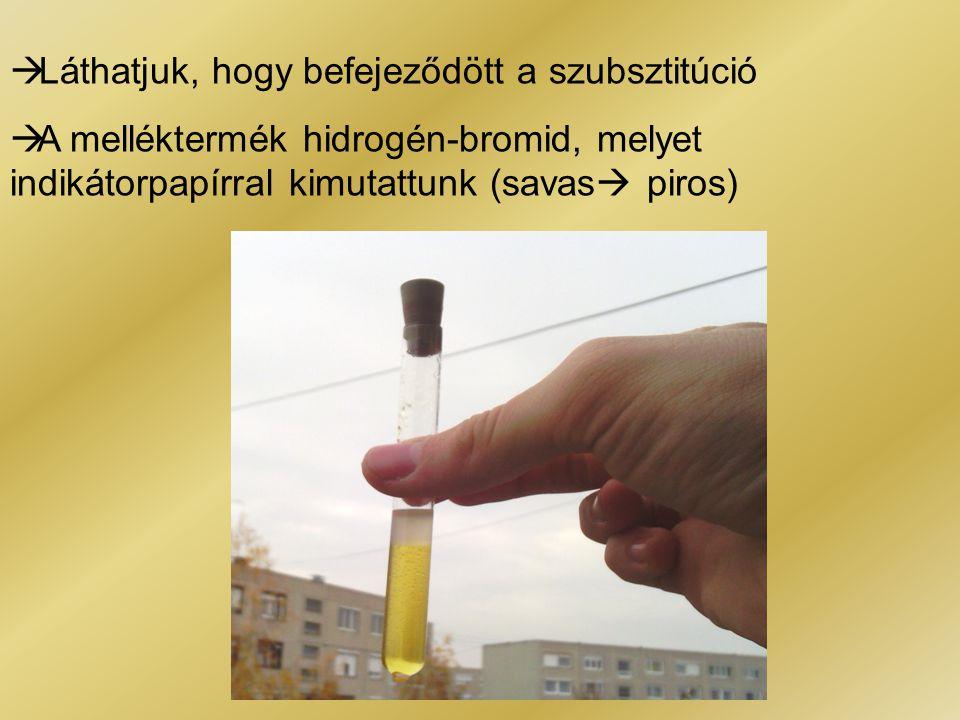  Láthatjuk, hogy befejeződött a szubsztitúció  A melléktermék hidrogén-bromid, melyet indikátorpapírral kimutattunk (savas  piros)