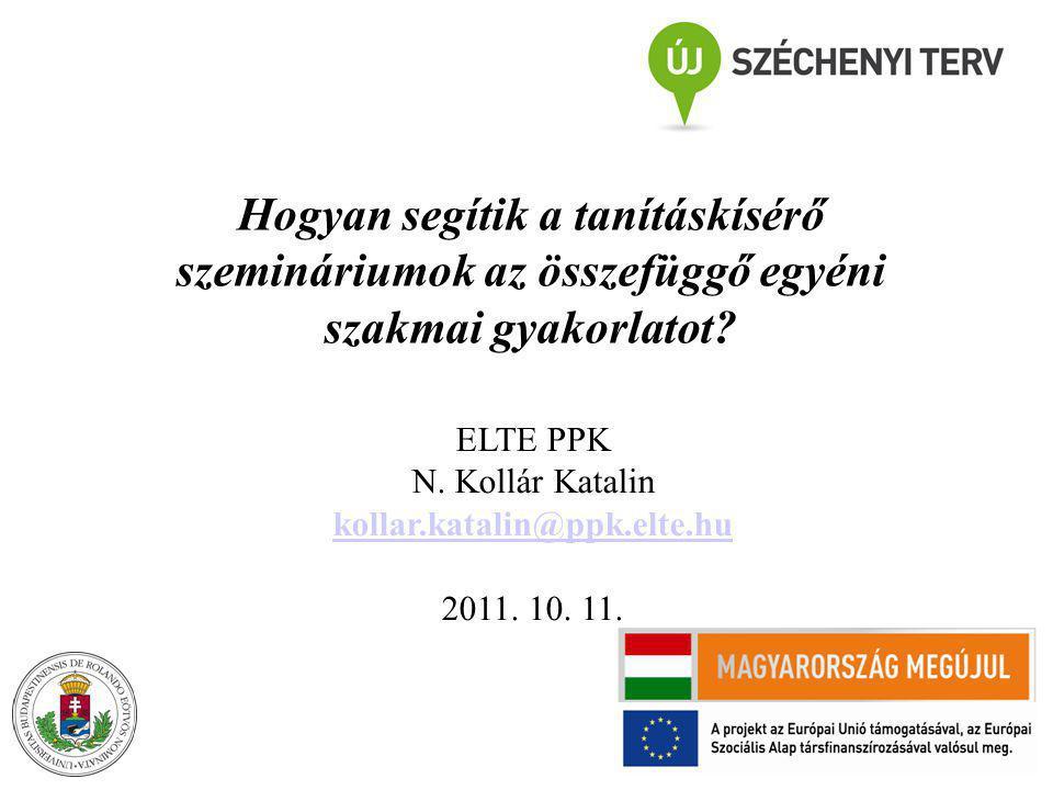 Hogyan segítik a tanításkísérő szemináriumok az összefüggő egyéni szakmai gyakorlatot? ELTE PPK N. Kollár Katalin kollar.katalin@ppk.elte.hu 2011. 10.