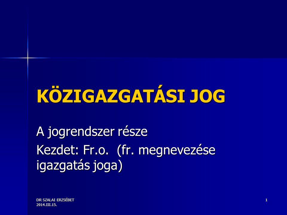 DR SZALAI ERZSÉBET 2014.III.15. 1 KÖZIGAZGATÁSI JOG A jogrendszer része Kezdet: Fr.o. (fr. megnevezése igazgatás joga)