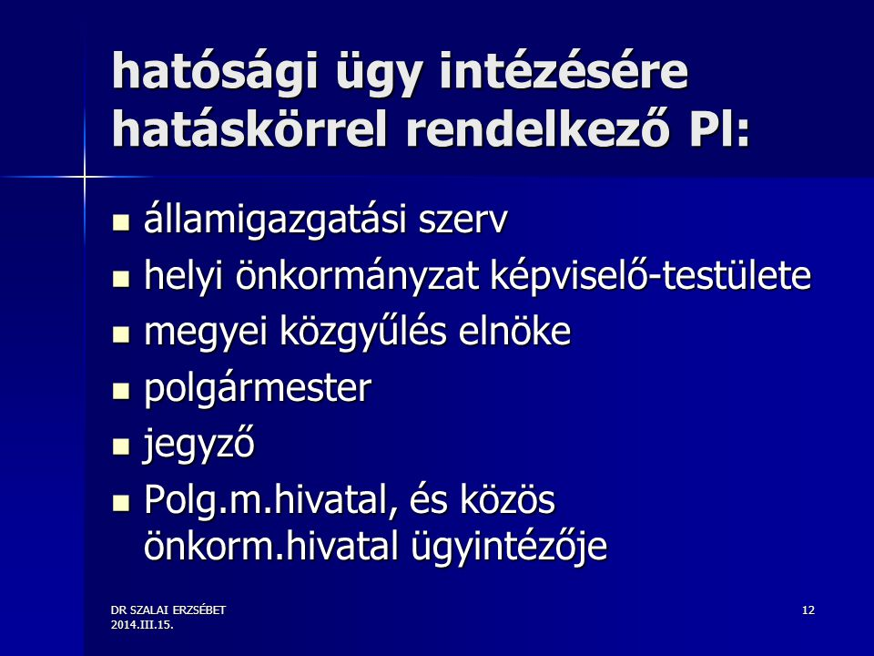DR SZALAI ERZSÉBET 2014.III.15. 12 hatósági ügy intézésére hatáskörrel rendelkező Pl: államigazgatási szerv államigazgatási szerv helyi önkormányzat k