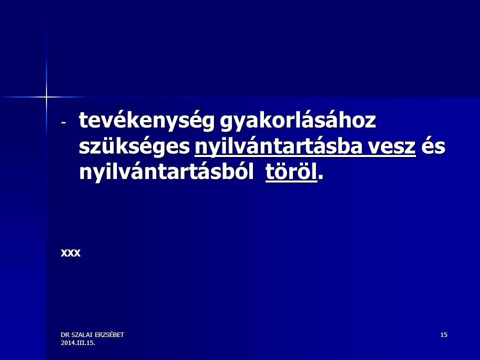 DR SZALAI ERZSÉBET 2014.III.15. 15 - tevékenység gyakorlásához szükséges nyilvántartásba vesz és nyilvántartásból töröl. XXX