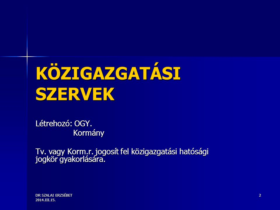 DR SZALAI ERZSÉBET 2014.III.15. 2 KÖZIGAZGATÁSI SZERVEK Létrehozó: OGY. Kormány Kormány Tv. vagy Korm.r. jogosít fel közigazgatási hatósági jogkör gya