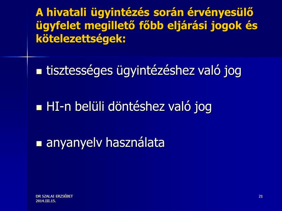 DR SZALAI ERZSÉBET 2014.III.15. 21 A hivatali ügyintézés során érvényesülő ügyfelet megillető főbb eljárási jogok és kötelezettségek: tisztességes ügy