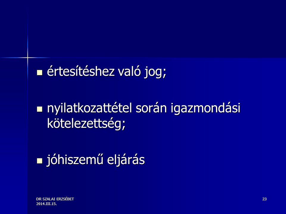 DR SZALAI ERZSÉBET 2014.III.15. 23 értesítéshez való jog; értesítéshez való jog; nyilatkozattétel során igazmondási kötelezettség; nyilatkozattétel so