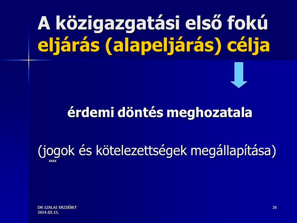 DR SZALAI ERZSÉBET 2014.III.15. 26 A közigazgatási első fokú eljárás (alapeljárás) célja érdemi döntés meghozatala (jogok és kötelezettségek megállapí