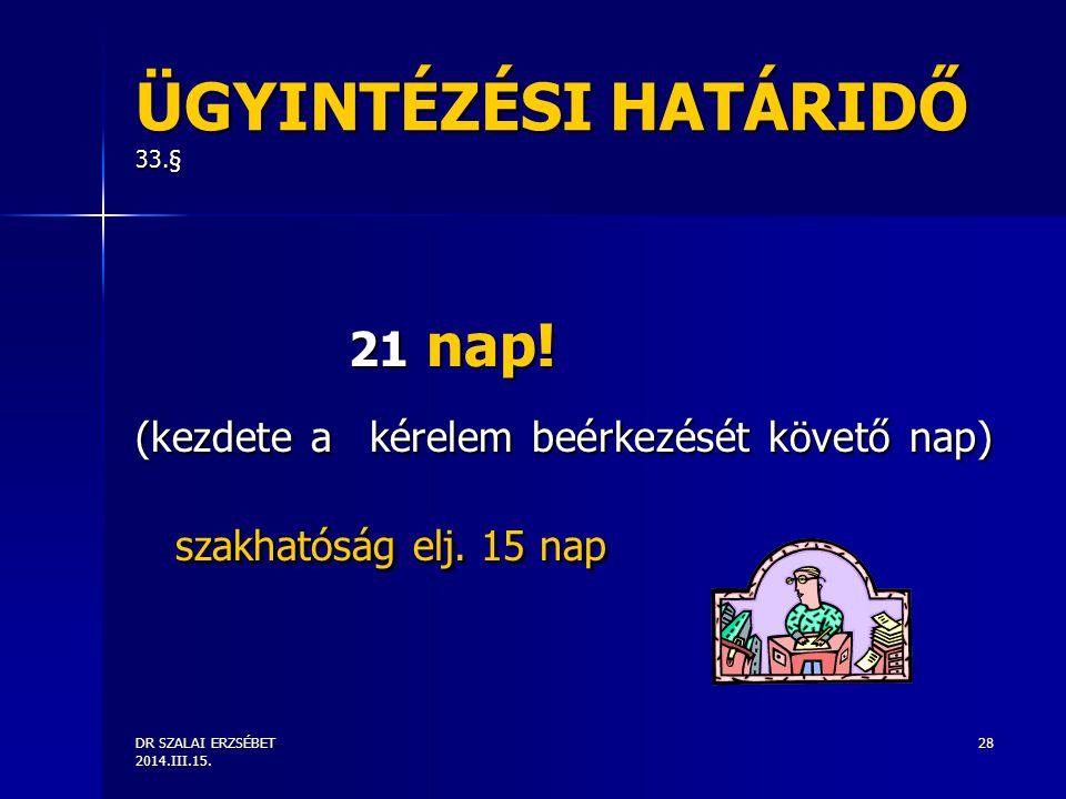 DR SZALAI ERZSÉBET 2014.III.15. 28 ÜGYINTÉZÉSI HATÁRIDŐ 33.§ 21 nap! (kezdete a kérelem beérkezését követő nap) szakhatóság elj. 15 nap