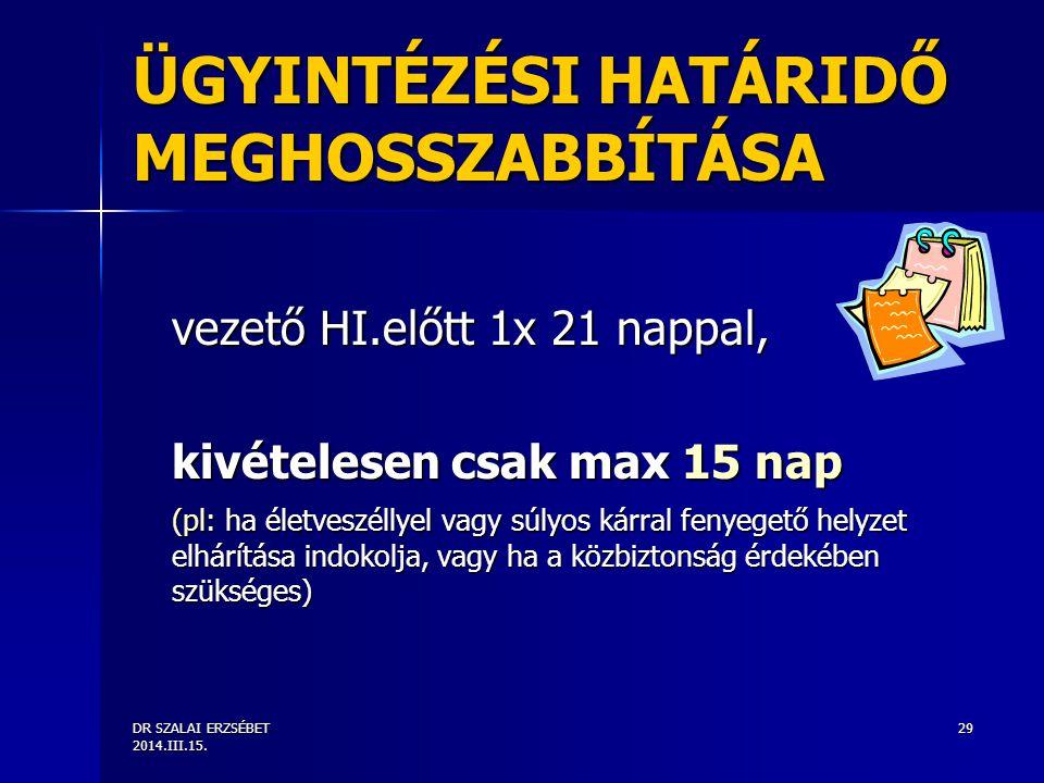 DR SZALAI ERZSÉBET 2014.III.15. 29 ÜGYINTÉZÉSI HATÁRIDŐ MEGHOSSZABBÍTÁSA vezető HI.előtt 1x 21 nappal, kivételesen csak max 15 nap (pl: ha életveszéll