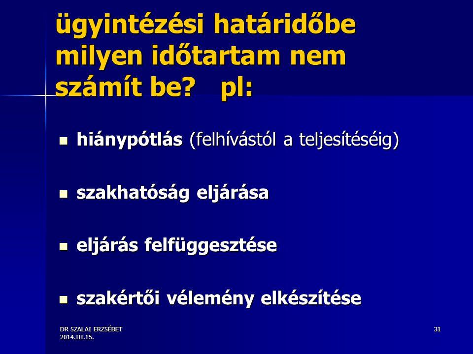 DR SZALAI ERZSÉBET 2014.III.15. 31 ügyintézési határidőbe milyen időtartam nem számít be? pl: hiánypótlás (felhívástól a teljesítéséig) hiánypótlás (f