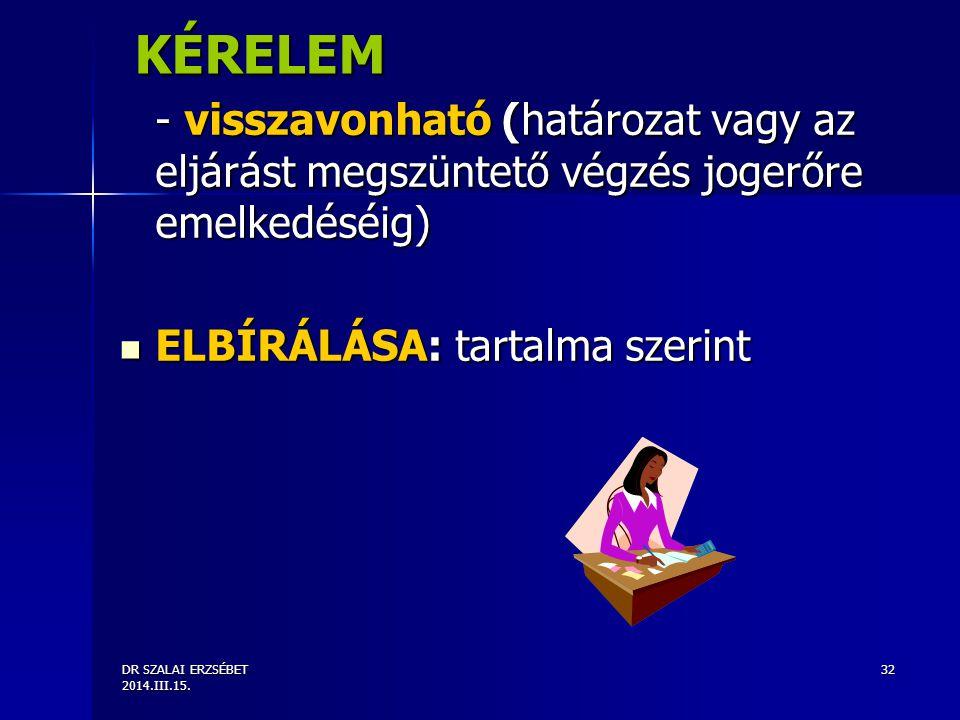DR SZALAI ERZSÉBET 2014.III.15. 32 KÉRELEM - visszavonható (határozat vagy az eljárást megszüntető végzés jogerőre emelkedéséig) ELBÍRÁLÁSA: tartalma