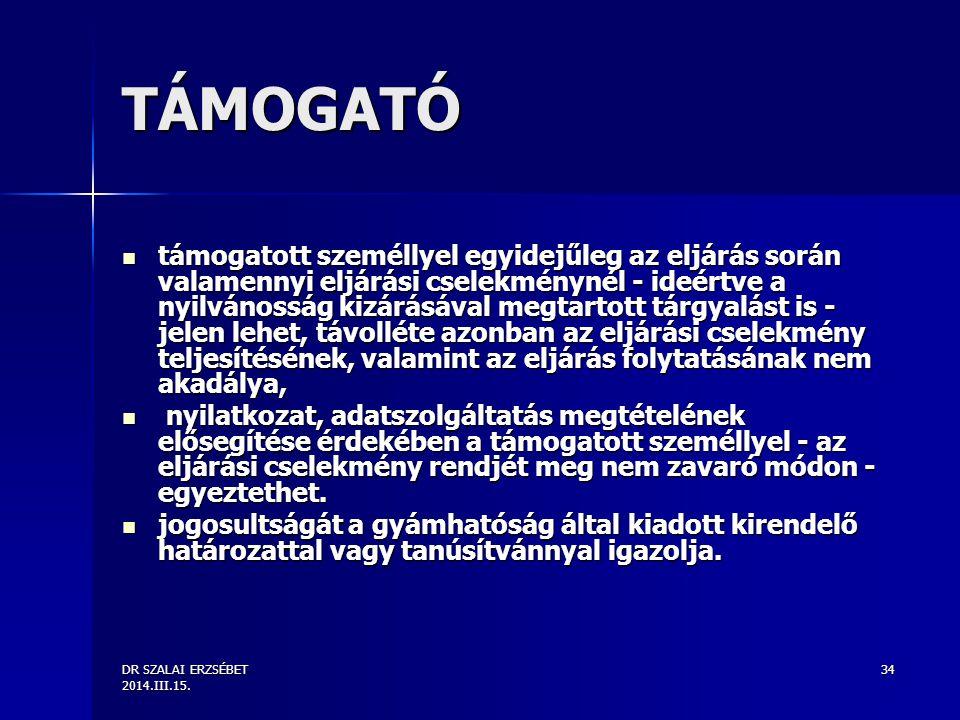 DR SZALAI ERZSÉBET 2014.III.15. 34 TÁMOGATÓ támogatott személlyel egyidejűleg az eljárás során valamennyi eljárási cselekménynél - ideértve a nyilváno