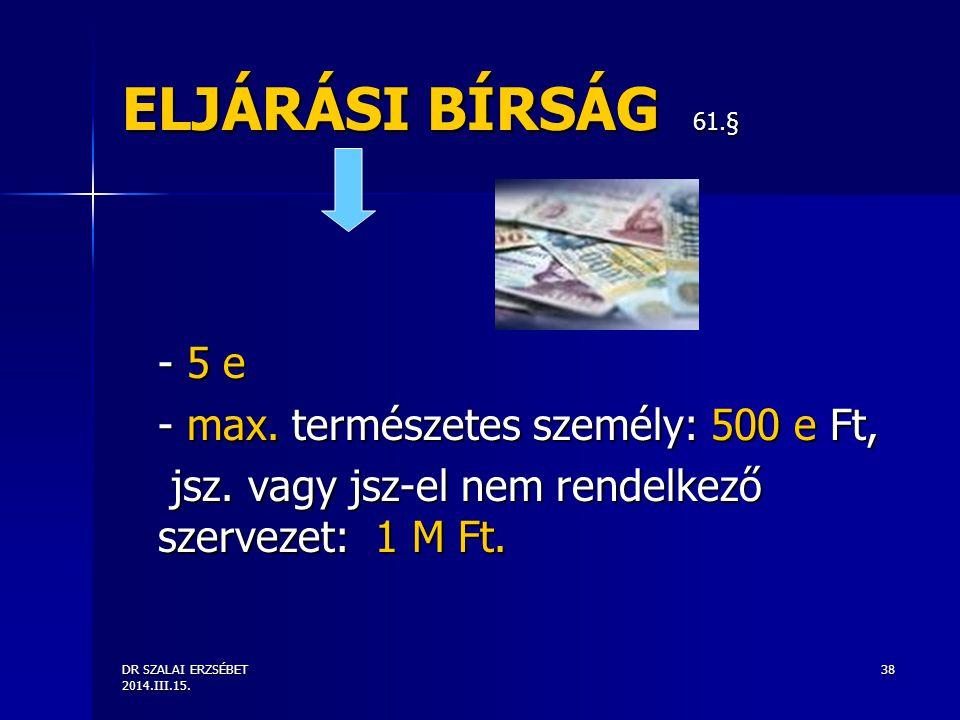DR SZALAI ERZSÉBET 2014.III.15. 38 ELJÁRÁSI BÍRSÁG 61.§ - 5 e - max. természetes személy: 500 e Ft, jsz. vagy jsz-el nem rendelkező szervezet: 1 M Ft.