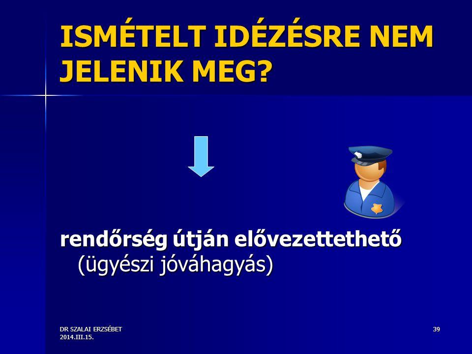 DR SZALAI ERZSÉBET 2014.III.15. 39 ISMÉTELT IDÉZÉSRE NEM JELENIK MEG? rendőrség útján elővezettethető (ügyészi jóváhagyás)