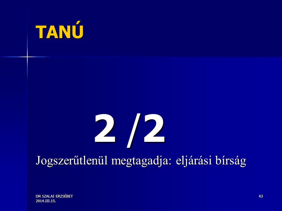 DR SZALAI ERZSÉBET 2014.III.15. 43 TANÚ 2 /2 Jogszerűtlenül megtagadja: eljárási bírság
