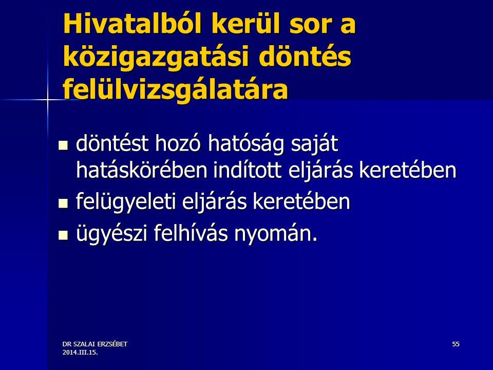 DR SZALAI ERZSÉBET 2014.III.15. 55 Hivatalból kerül sor a közigazgatási döntés felülvizsgálatára döntést hozó hatóság saját hatáskörében indított eljá