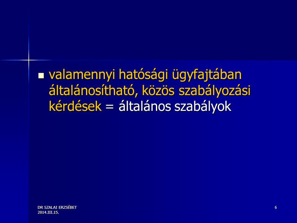 DR SZALAI ERZSÉBET 2014.III.15. 6 valamennyi hatósági ügyfajtában általánosítható, közös szabályozási kérdések = általános szabályok valamennyi hatósá