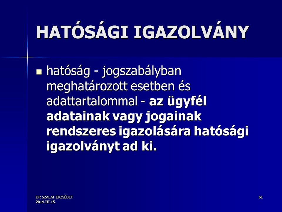 DR SZALAI ERZSÉBET 2014.III.15. 61 HATÓSÁGI IGAZOLVÁNY hatóság - jogszabályban meghatározott esetben és adattartalommal - az ügyfél adatainak vagy jog