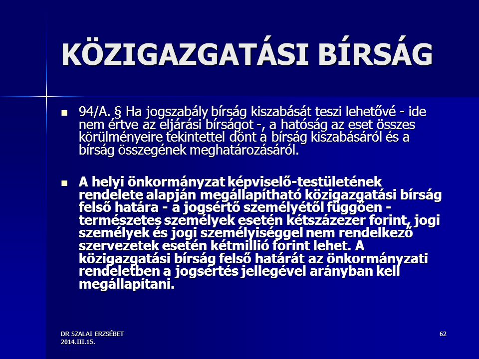 DR SZALAI ERZSÉBET 2014.III.15. 62 KÖZIGAZGATÁSI BÍRSÁG 94/A. § Ha jogszabály bírság kiszabását teszi lehetővé - ide nem értve az eljárási bírságot -,