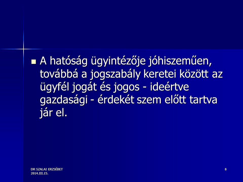 DR SZALAI ERZSÉBET 2014.III.15. 8 A hatóság ügyintézője jóhiszeműen, továbbá a jogszabály keretei között az ügyfél jogát és jogos - ideértve gazdasági
