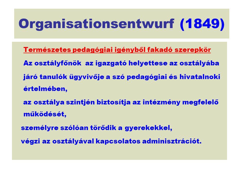 Organisationsentwurf (1849) Természetes pedagógiai igényből fakadó szerepkör Az osztályfőnök az igazgató helyettese az osztályába járó tanulók ügyvivő