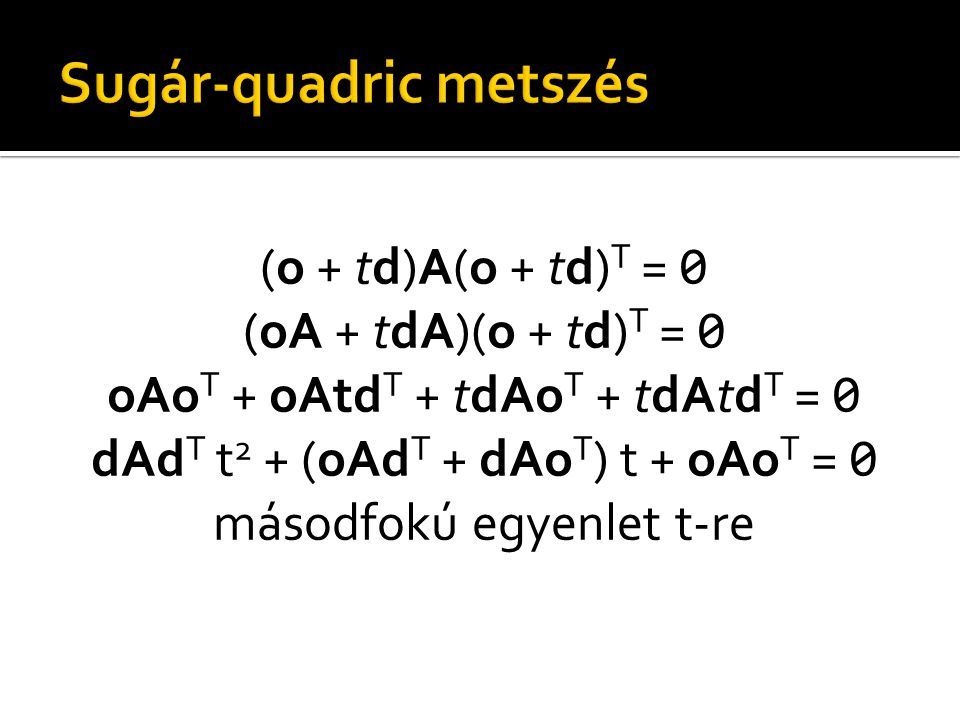 (o + td)A(o + td) T = 0 (oA + tdA)(o + td) T = 0 oAo T + oAtd T + tdAo T + tdAtd T = 0 dAd T t 2 + (oAd T + dAo T ) t + oAo T = 0 másodfokú egyenlet t-re