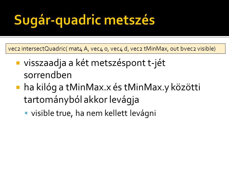  visszaadja a két metszéspont t-jét sorrendben  ha kilóg a tMinMax.x és tMinMax.y közötti tartományból akkor levágja  visible true, ha nem kellett levágni vec2 intersectQuadric( mat4 A, vec4 o, vec4 d, vec2 tMinMax, out bvec2 visible)