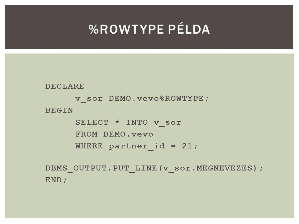 DECLARE v_sor DEMO.vevo%ROWTYPE; BEGIN SELECT * INTO v_sor FROM DEMO.vevo WHERE partner_id = 21; DBMS_OUTPUT.PUT_LINE(v_sor.MEGNEVEZES); END; %ROWTYPE PÉLDA