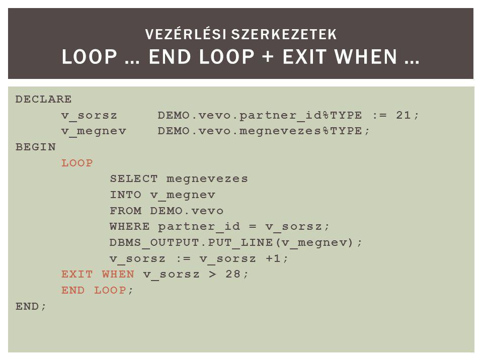 DECLARE v_sorszDEMO.vevo.partner_id%TYPE := 21; v_megnevDEMO.vevo.megnevezes%TYPE; BEGIN LOOP SELECT megnevezes INTO v_megnev FROM DEMO.vevo WHERE partner_id = v_sorsz; DBMS_OUTPUT.PUT_LINE(v_megnev); v_sorsz := v_sorsz +1; EXIT WHEN v_sorsz > 28; END LOOP; END; VEZÉRLÉSI SZERKEZETEK LOOP … END LOOP + EXIT WHEN …