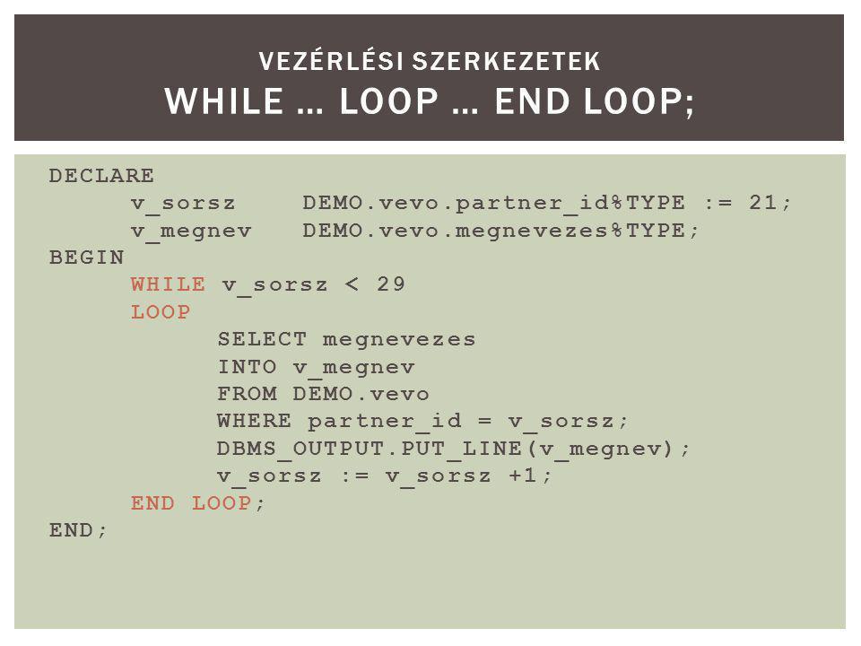 DECLARE v_sorszDEMO.vevo.partner_id%TYPE := 21; v_megnevDEMO.vevo.megnevezes%TYPE; BEGIN WHILE v_sorsz < 29 LOOP SELECT megnevezes INTO v_megnev FROM DEMO.vevo WHERE partner_id = v_sorsz; DBMS_OUTPUT.PUT_LINE(v_megnev); v_sorsz := v_sorsz +1; END LOOP; END; VEZÉRLÉSI SZERKEZETEK WHILE … LOOP … END LOOP;